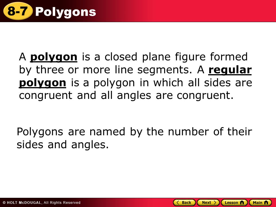 8-7 Polygons A polygon is a closed plane figure formed by three or more line segments. A regular polygon is a polygon in which all sides are congruent