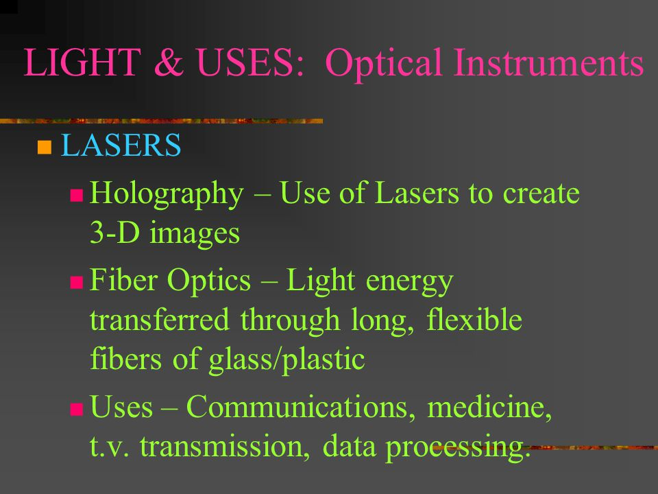 LIGHT & USES: Optical Instruments LASERS Holography – Use of Lasers to create 3-D images Fiber Optics – Light energy transferred through long, flexible fibers of glass/plastic Uses – Communications, medicine, t.v.