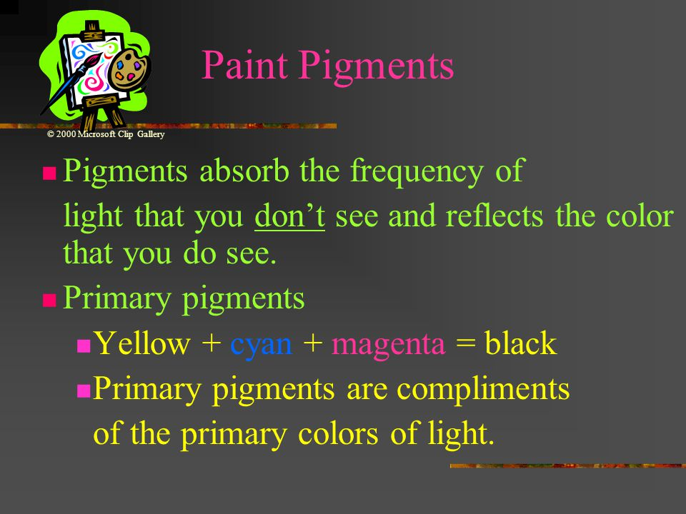 Paint Pigments Pigments absorb the frequency of light that you don't see and reflects the color that you do see.