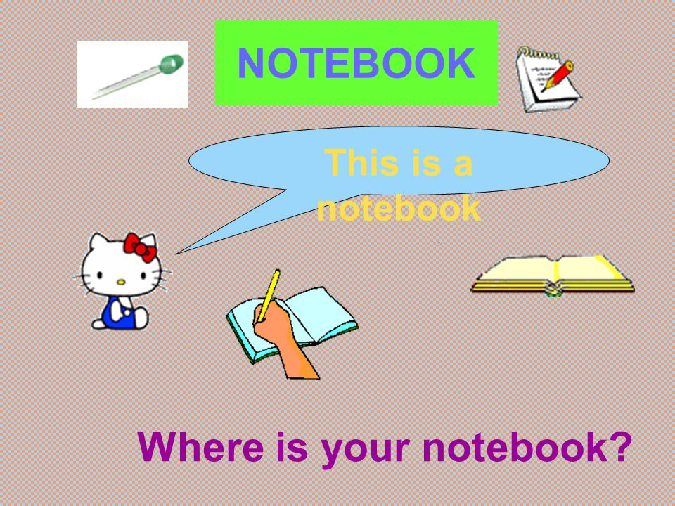 NOTEBOOK This is a notebook Where is your notebook?