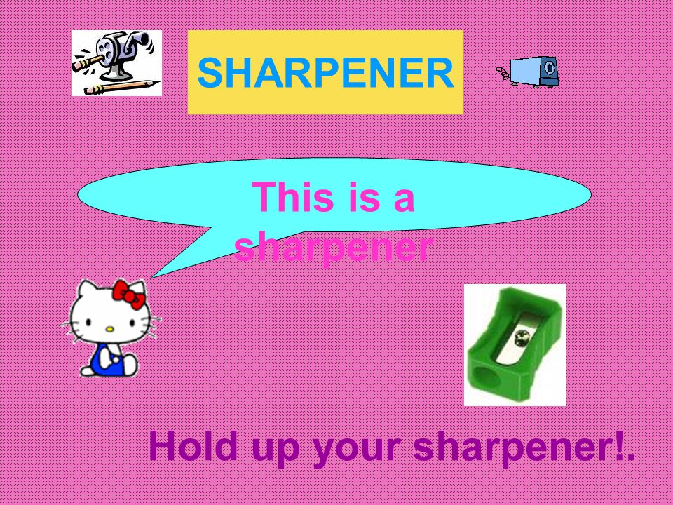 SHARPENER This is a sharpener Hold up your sharpener!.