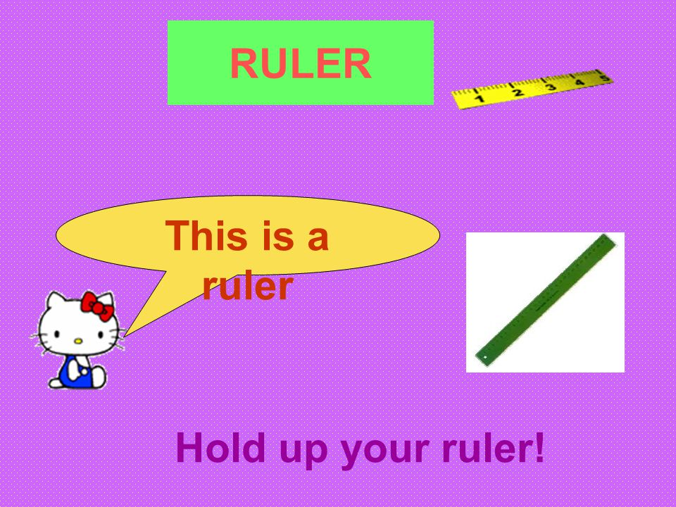 RULER This is a ruler Hold up your ruler!
