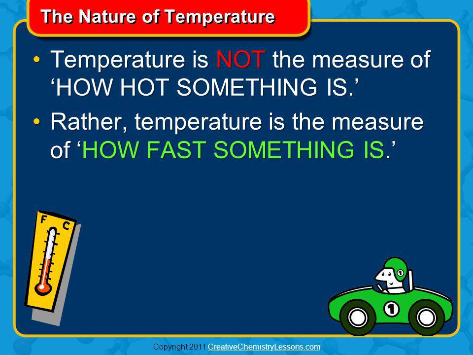 Copyright 2011 CreativeChemistryLessons.comCreativeChemistryLessons.com The Nature of Temperature Most people would tell you that temperature is the measure of HOW HOT SOMETHING IS.Most people would tell you that temperature is the measure of HOW HOT SOMETHING IS.