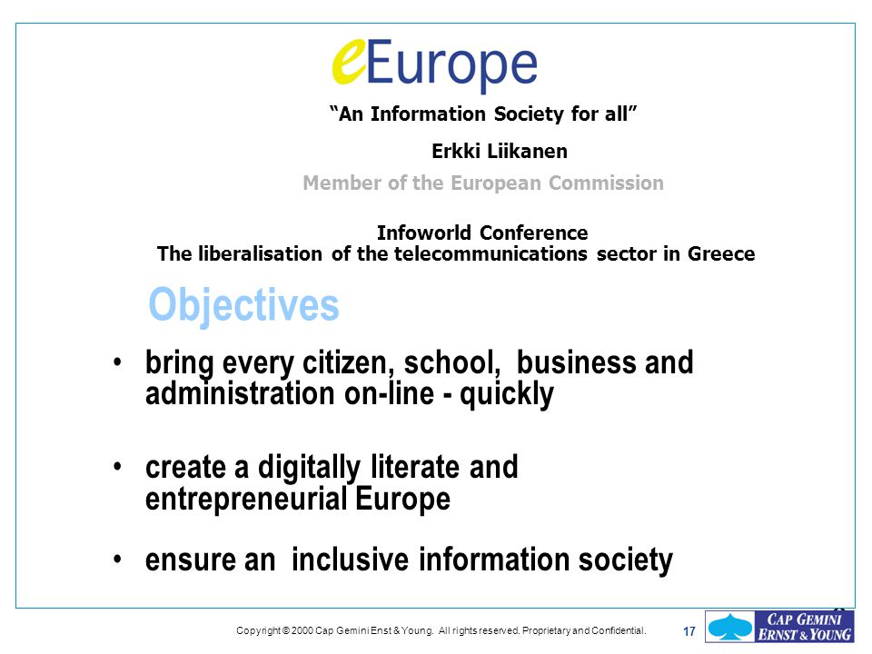 bring every citizen, school, business and administration on-line - quickly create a digitally literate and entrepreneurial Europe ensure an inclusive information society Objectives 8 17 Copyright © 2000 Cap Gemini Enst & Young.