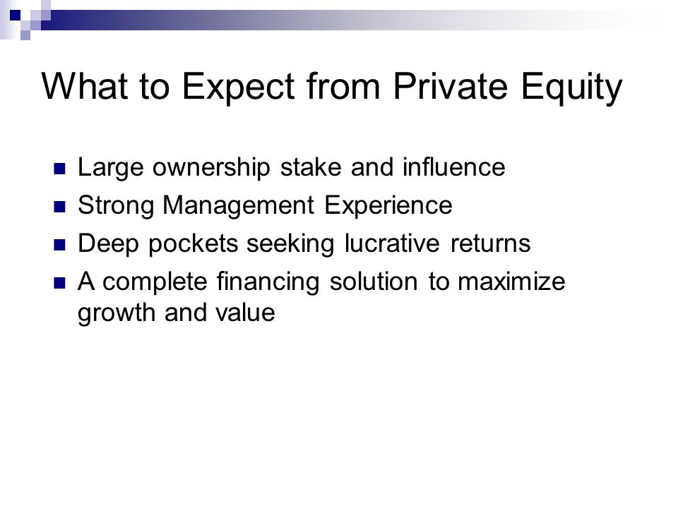 What to Expect from Private Equity Large ownership stake and influence Strong Management Experience Deep pockets seeking lucrative returns A complete financing solution to maximize growth and value