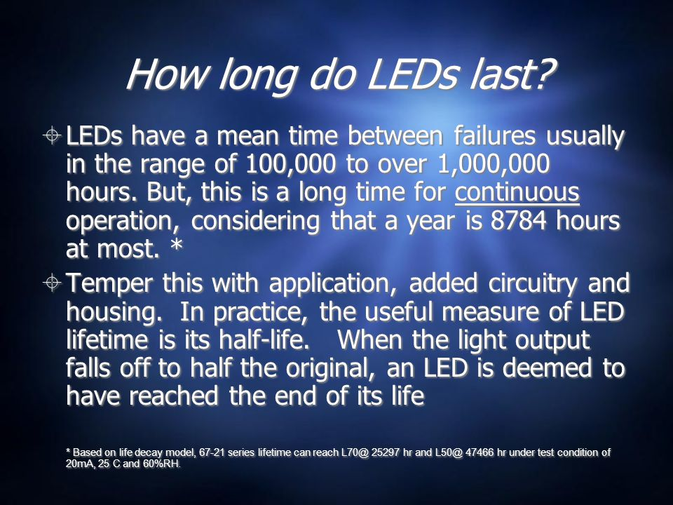 How long do LEDs last?  LEDs have a mean time between failures usually in the range of 100,000 to over 1,000,000 hours. But, this is a long time for