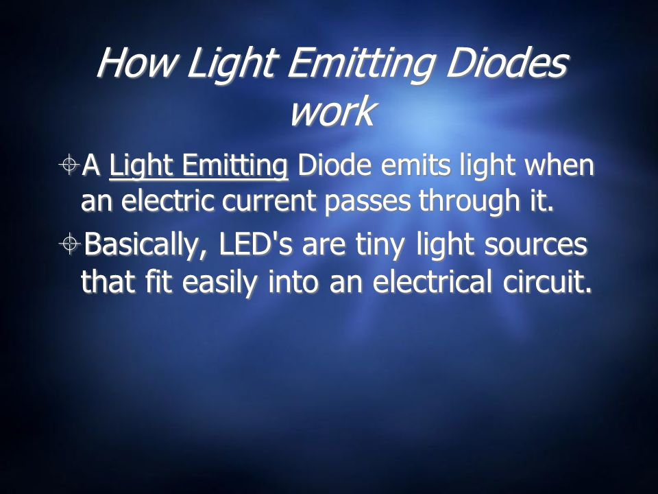 How Light Emitting Diodes work  A Light Emitting Diode emits light when an electric current passes through it.  Basically, LED's are tiny light sour