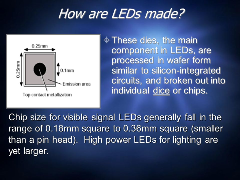 How are LEDs made?  These dies, the main component in LEDs, are processed in wafer form similar to silicon-integrated circuits, and broken out into i