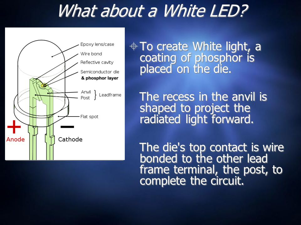 What about a White LED?  To create White light, a coating of phosphor is placed on the die. The recess in the anvil is shaped to project the radiated