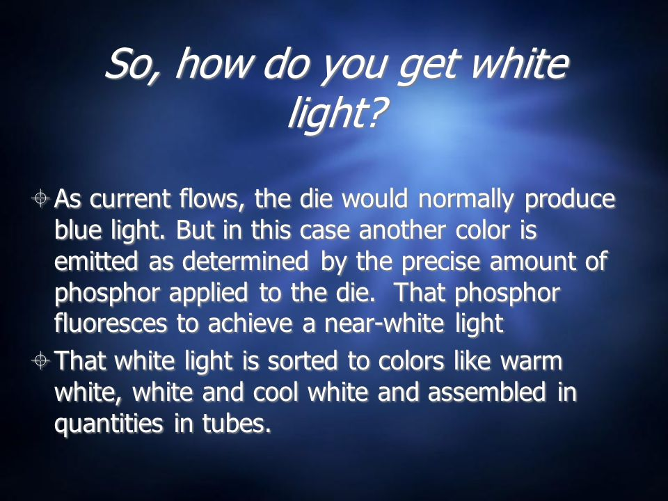 So, how do you get white light?  As current flows, the die would normally produce blue light. But in this case another color is emitted as determined