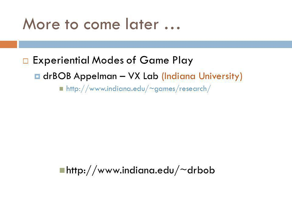 More to come later …  Experiential Modes of Game Play  drBOB Appelman – VX Lab (Indiana University) http://www.indiana.edu/~games/research/ http://www.indiana.edu/~drbob