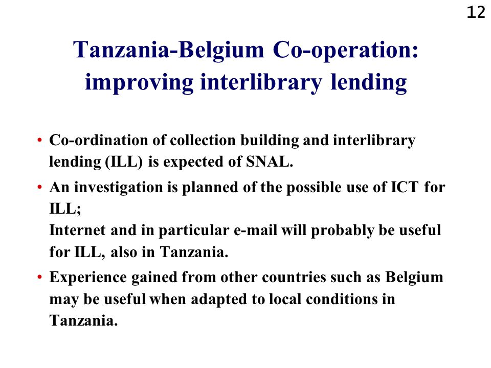 12 Tanzania-Belgium Co-operation: improving interlibrary lending Co-ordination of collection building and interlibrary lending (ILL) is expected of SNAL.