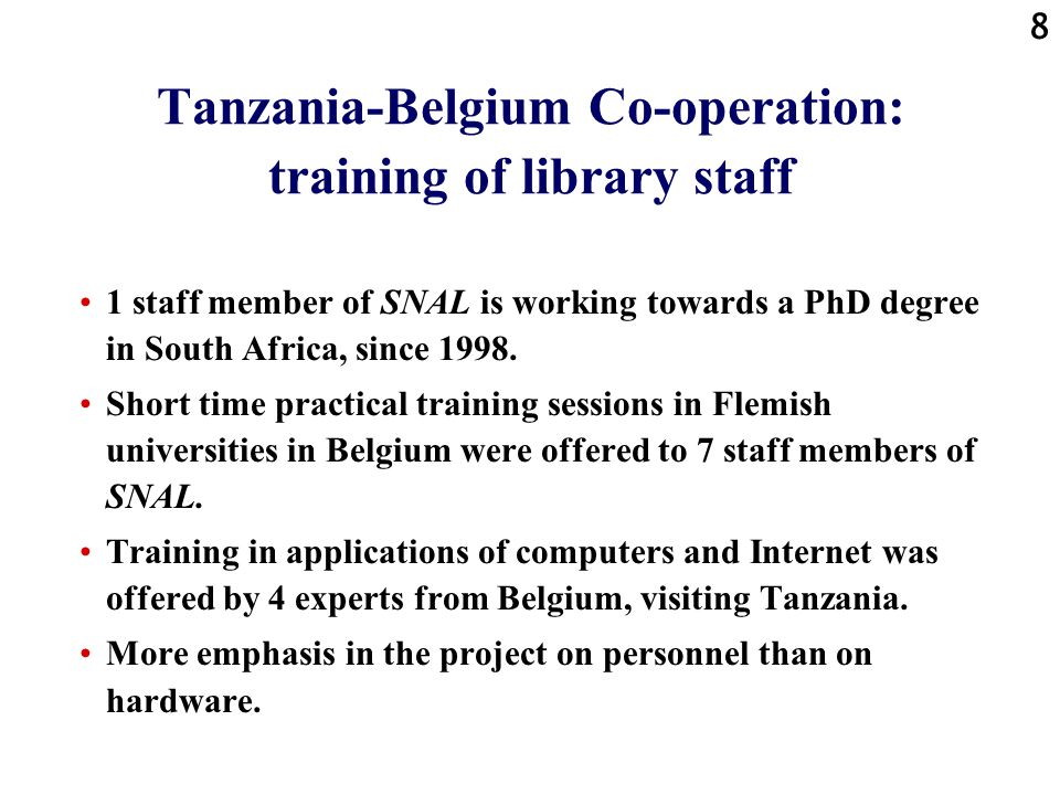 8 Tanzania-Belgium Co-operation: training of library staff 1 staff member of SNAL is working towards a PhD degree in South Africa, since 1998.