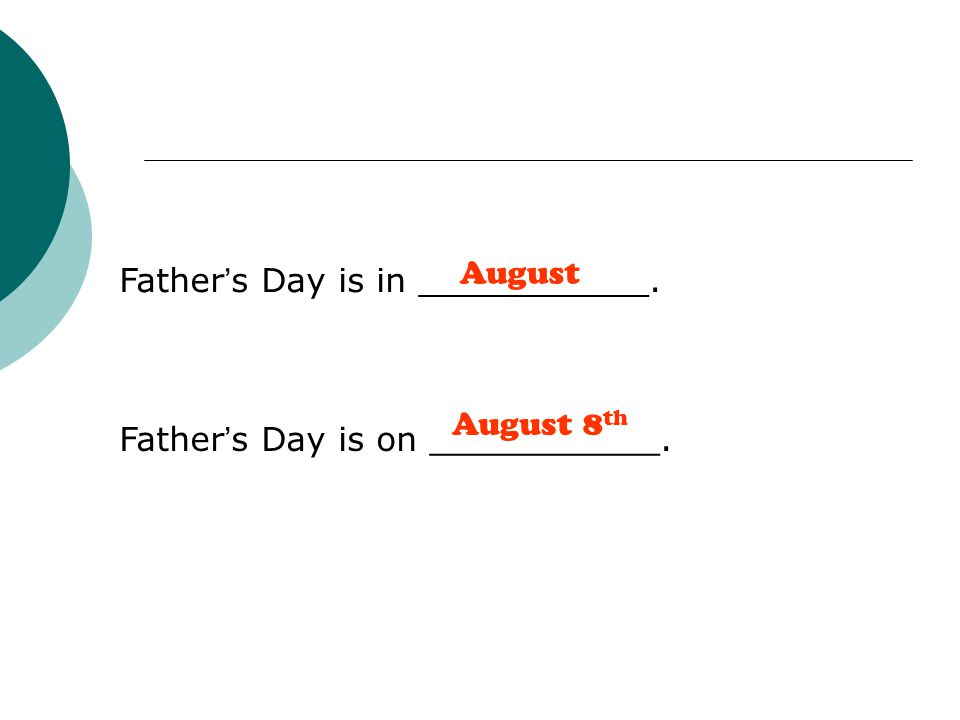 Father ' s Day is in ___________. Father ' s Day is on ___________. August August 8 th