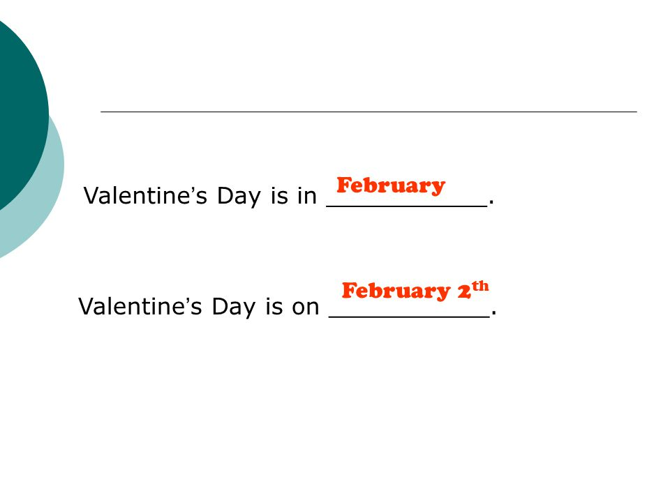 Valentine ' s Day is in ___________. Valentine ' s Day is on ___________. February February 2 th
