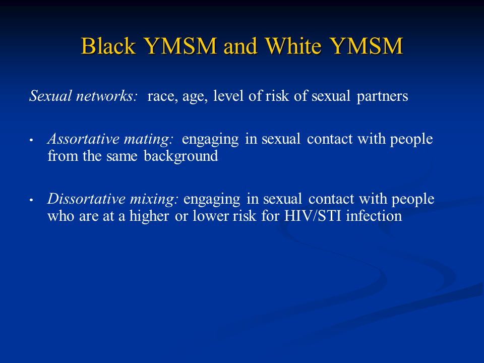 Black YMSM and White YMSM Sexual networks: race, age, level of risk of sexual partners Assortative mating: engaging in sexual contact with people from
