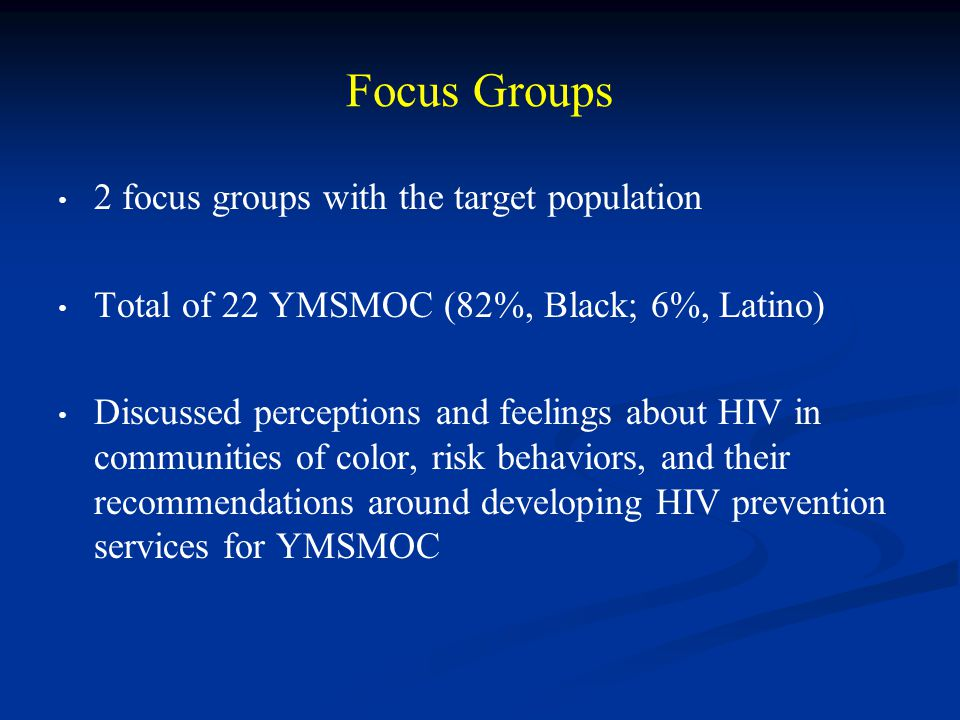 Focus Groups 2 focus groups with the target population Total of 22 YMSMOC (82%, Black; 6%, Latino) Discussed perceptions and feelings about HIV in communities of color, risk behaviors, and their recommendations around developing HIV prevention services for YMSMOC
