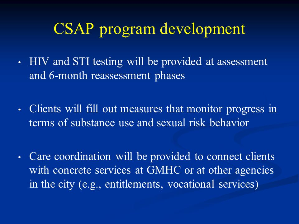 CSAP program development HIV and STI testing will be provided at assessment and 6-month reassessment phases Clients will fill out measures that monitor progress in terms of substance use and sexual risk behavior Care coordination will be provided to connect clients with concrete services at GMHC or at other agencies in the city (e.g., entitlements, vocational services)