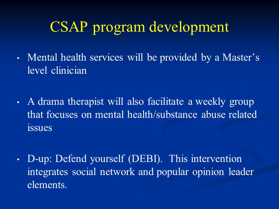 CSAP program development Mental health services will be provided by a Master's level clinician A drama therapist will also facilitate a weekly group t