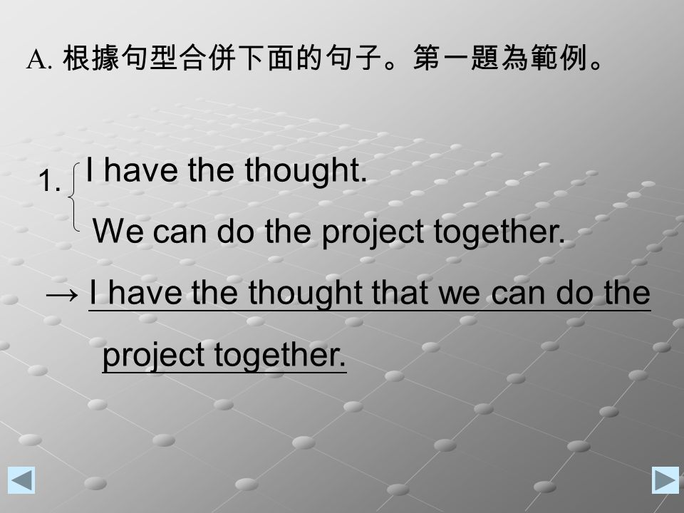 A. 根據句型合併下面的句子。第一題為範例。 I have the thought. We can do the project together.