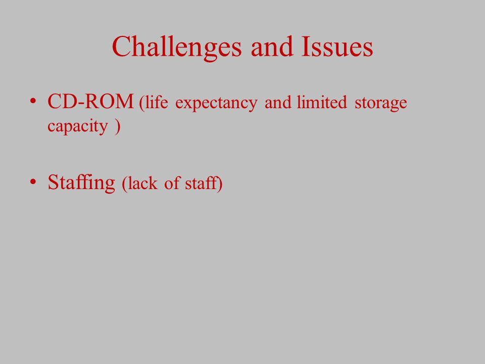 Challenges and Issues CD-ROM (life expectancy and limited storage capacity ) Staffing (lack of staff)