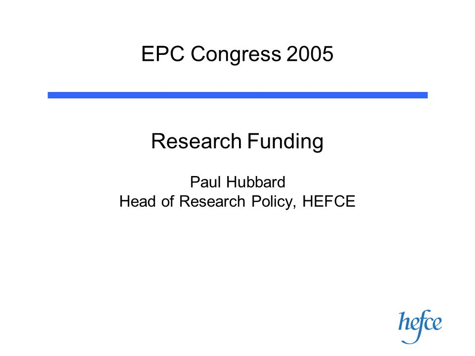 EPC Congress 2005 Research Funding Paul Hubbard Head of Research Policy, HEFCE
