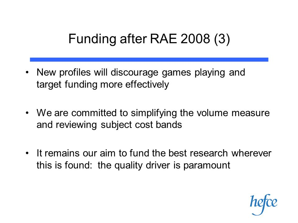 Funding after RAE 2008 (3) New profiles will discourage games playing and target funding more effectively We are committed to simplifying the volume measure and reviewing subject cost bands It remains our aim to fund the best research wherever this is found: the quality driver is paramount