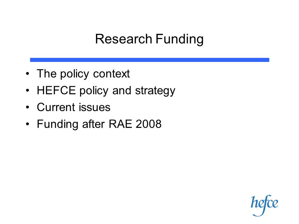 Research Funding The policy context HEFCE policy and strategy Current issues Funding after RAE 2008