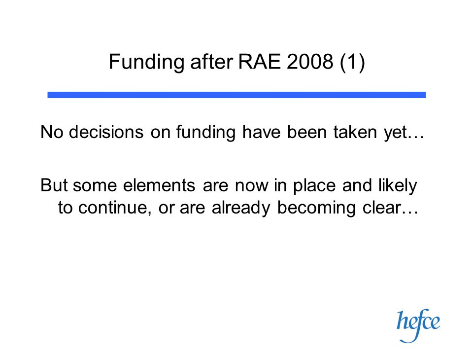 Funding after RAE 2008 (1) No decisions on funding have been taken yet… But some elements are now in place and likely to continue, or are already becoming clear…