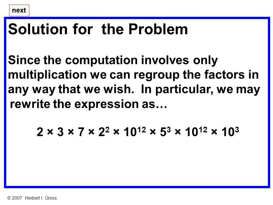 Solution for the Problem Since the computation involves only multiplication we can regroup the factors in any way that we wish. next © 2007 Herbert I.