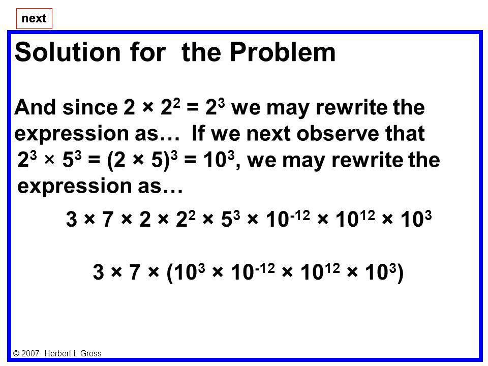 Solution for the Problem And since 2 × 2 2 = 2 3 we may rewrite the expression as… next © 2007 Herbert I. Gross next If we next observe that 2 3 × 5 3