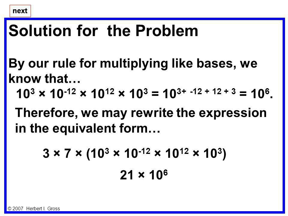 Solution for the Problem By our rule for multiplying like bases, we know that… 10 3 × 10 -12 × 10 12 × 10 3 = 10 3+ -12 + 12 + 3 = 10 6. next © 2007 H