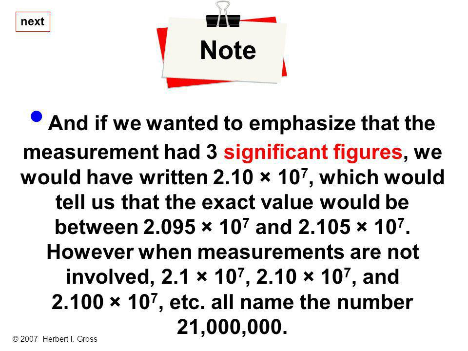 And if we wanted to emphasize that the measurement had 3 significant figures, we would have written 2.10 × 10 7, which would tell us that the exact va