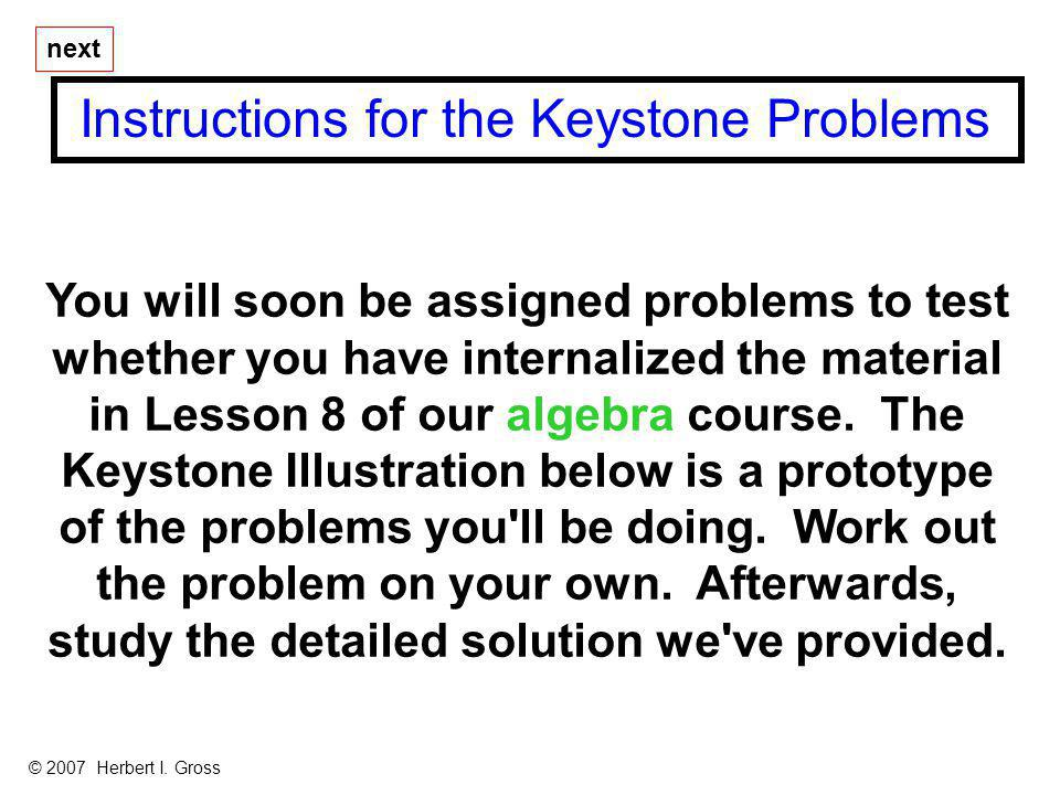 You will soon be assigned problems to test whether you have internalized the material in Lesson 8 of our algebra course. The Keystone Illustration bel
