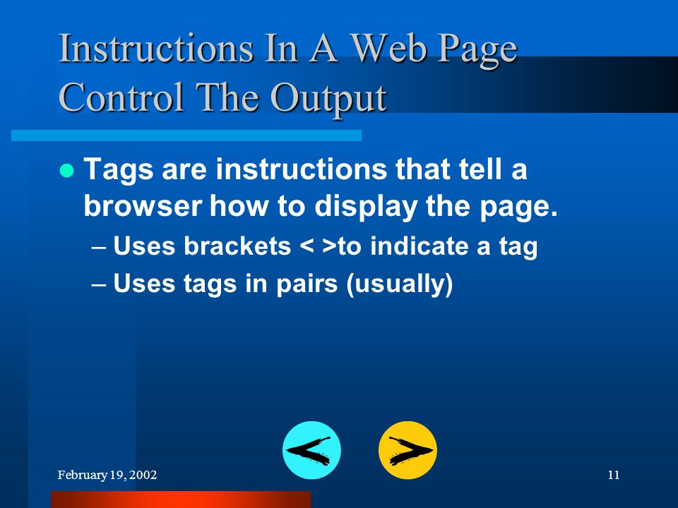 February 19, 200211 Instructions In A Web Page Control The Output Tags are instructions that tell a browser how to display the page.