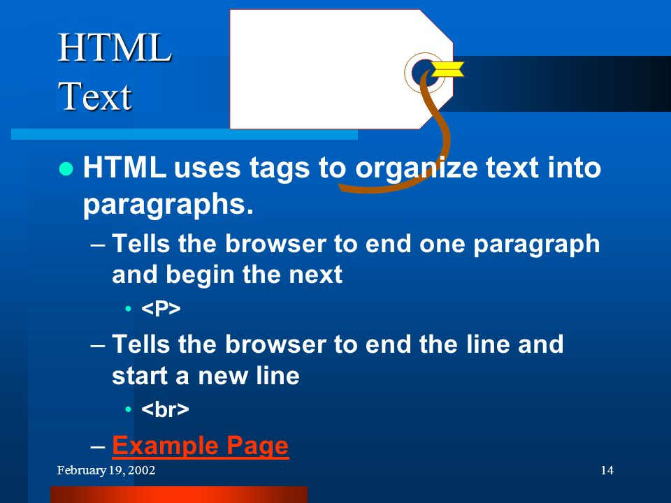 February 19, 200214 HTML Text HTML uses tags to organize text into paragraphs.