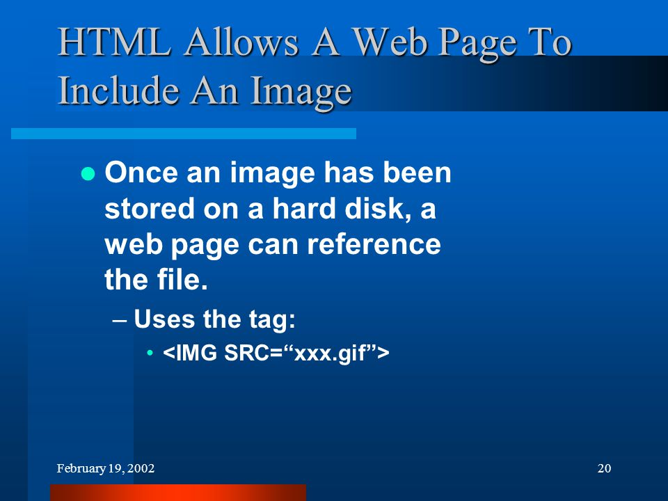 February 19, 200220 HTML Allows A Web Page To Include An Image Once an image has been stored on a hard disk, a web page can reference the file.