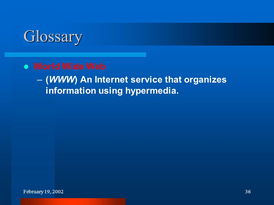 February 19, 200236 Glossary World Wide Web –(WWW) An Internet service that organizes information using hypermedia.