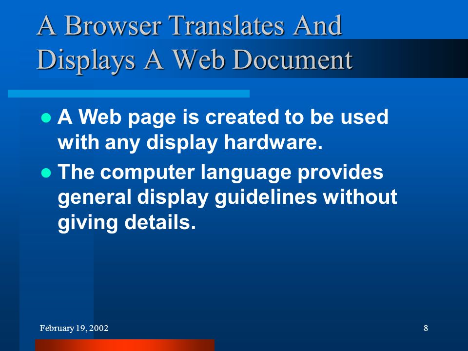 February 19, 20028 A Browser Translates And Displays A Web Document A Web page is created to be used with any display hardware.