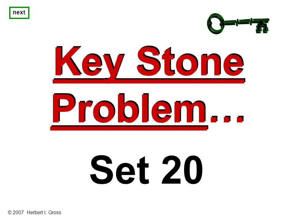 Key Stone Problem… Key Stone Problem… next Set 20 © 2007 Herbert I. Gross