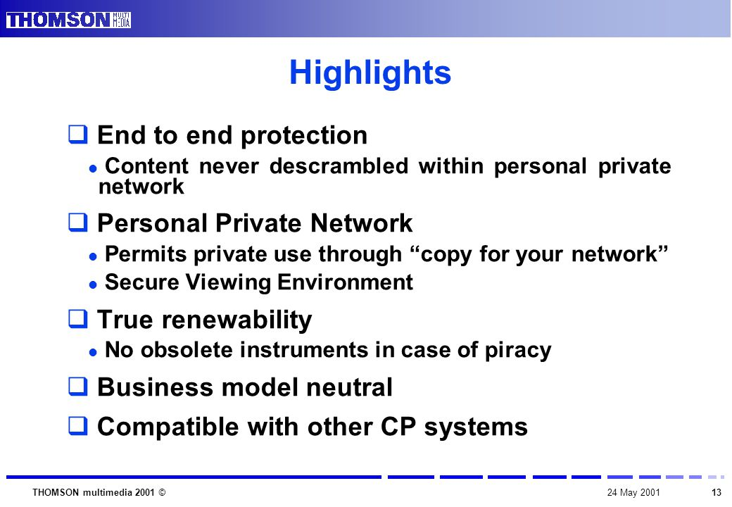1324 May 2001THOMSON multimedia 2001 © Highlights  End to end protection Content never descrambled within personal private network  Personal Private Network Permits private use through copy for your network Secure Viewing Environment  True renewability No obsolete instruments in case of piracy  Business model neutral  Compatible with other CP systems
