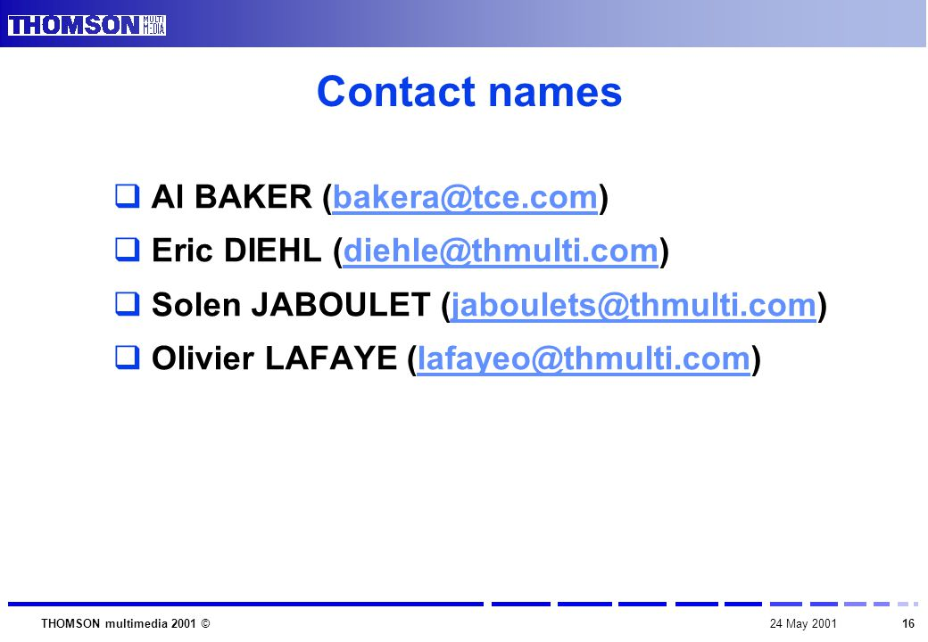 1624 May 2001THOMSON multimedia 2001 © Contact names  Al BAKER (bakera@tce.com)bakera@tce.com  Eric DIEHL (diehle@thmulti.com)diehle@thmulti.com  Solen JABOULET (jaboulets@thmulti.com)jaboulets@thmulti.com  Olivier LAFAYE (lafayeo@thmulti.com)lafayeo@thmulti.com