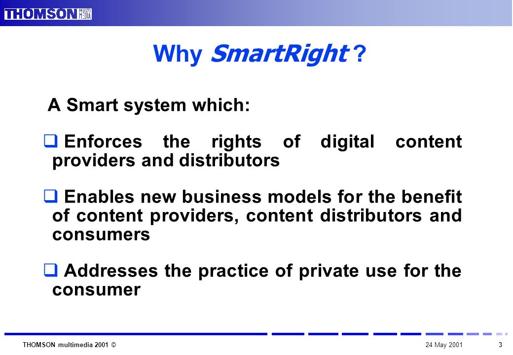 1424 May 2001THOMSON multimedia 2001 © Next steps  SmartRight is an open initiative proposed to any interested party  A SmartRight Association will be created to deal with system management  A SmartRight Licensing Administration will be created to deal with essential IP management  Further details will be given at the next CPTWG