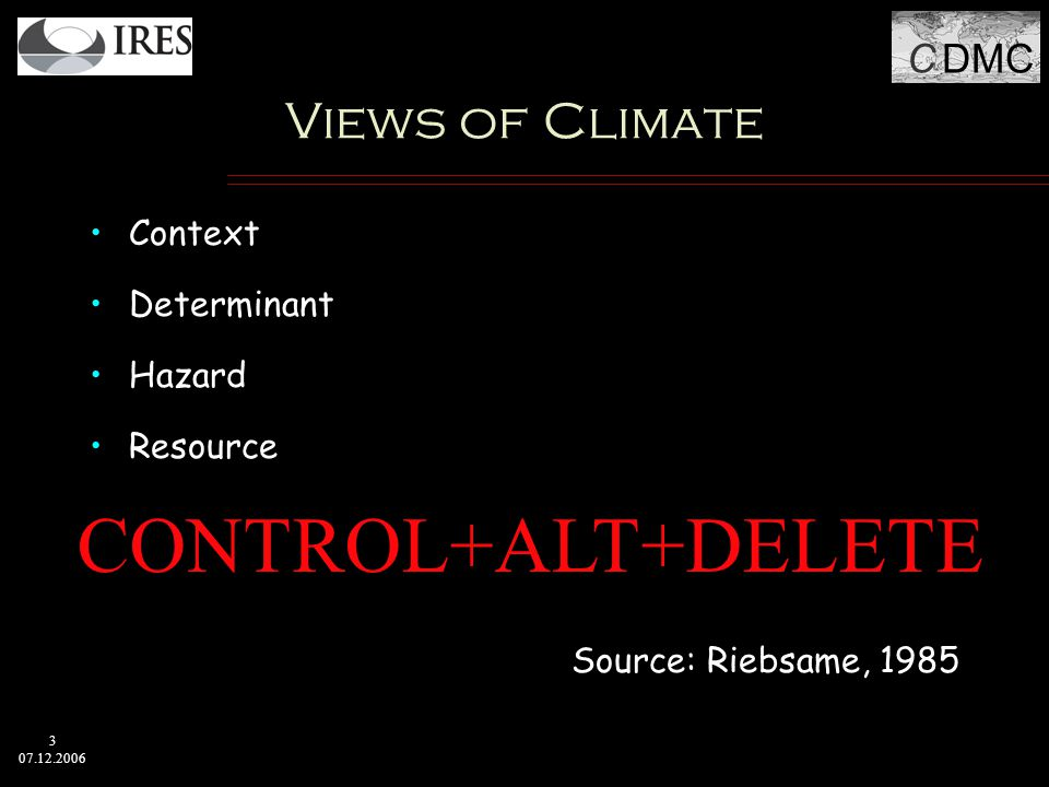 C DMC 3 07.12.2006 Views of Climate Context Determinant Hazard Resource Source: Riebsame, 1985 CONTROL+ALT+DELETE