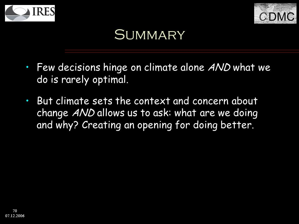 C DMC 70 07.12.2006 Summary Few decisions hinge on climate alone AND what we do is rarely optimal.