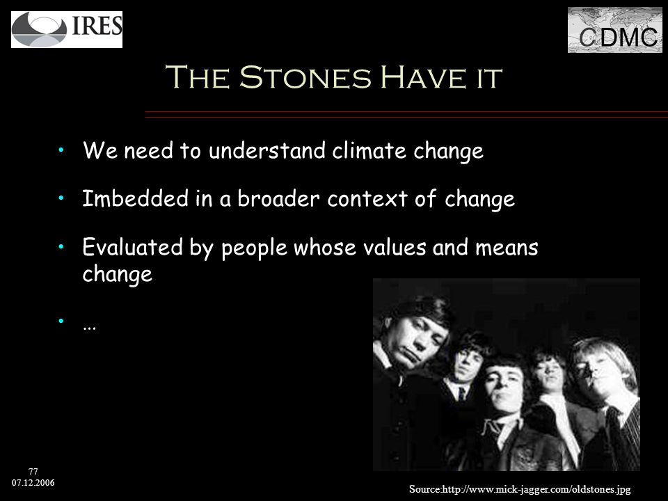 C DMC 77 07.12.2006 The Stones Have it We need to understand climate change Imbedded in a broader context of change Evaluated by people whose values and means change … Source:http://www.mick-jagger.com/oldstones.jpg