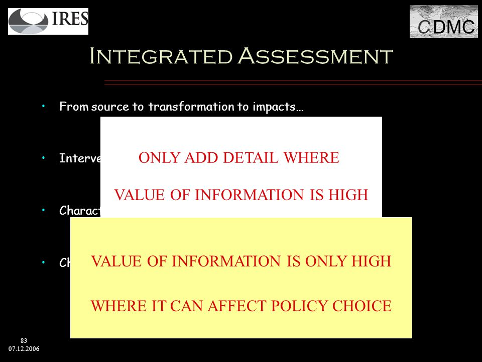 C DMC 83 07.12.2006 Integrated Assessment From source to transformation to impacts… X Interventions of all kinds at all points possible… X Characterization of variations across populations… X Characterization of uncertainties, unknowns and unknowables… ONLY ADD DETAIL WHERE VALUE OF INFORMATION IS HIGH VALUE OF INFORMATION IS ONLY HIGH WHERE IT CAN AFFECT POLICY CHOICE