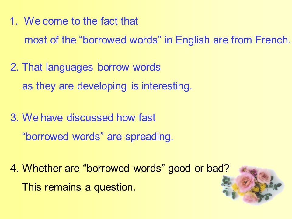 "2. That languages borrow words as they are developing is interesting. 4. Whether are ""borrowed words"" good or bad? This remains a question. 1.We come"