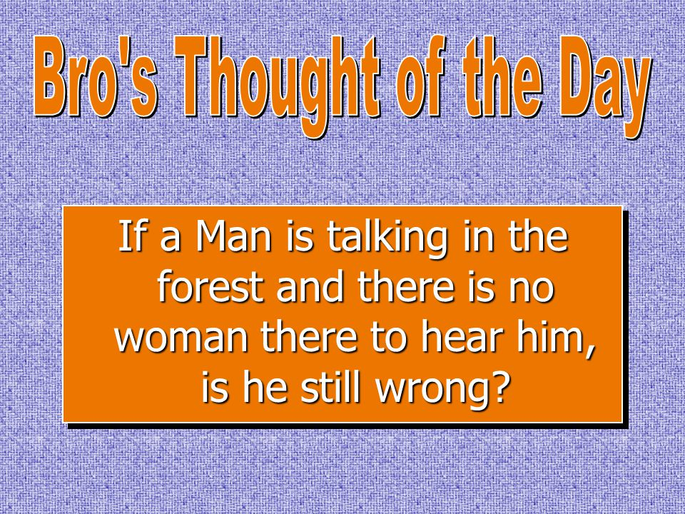 If a Man is talking in the forest and there is no woman there to hear him, is he still wrong?