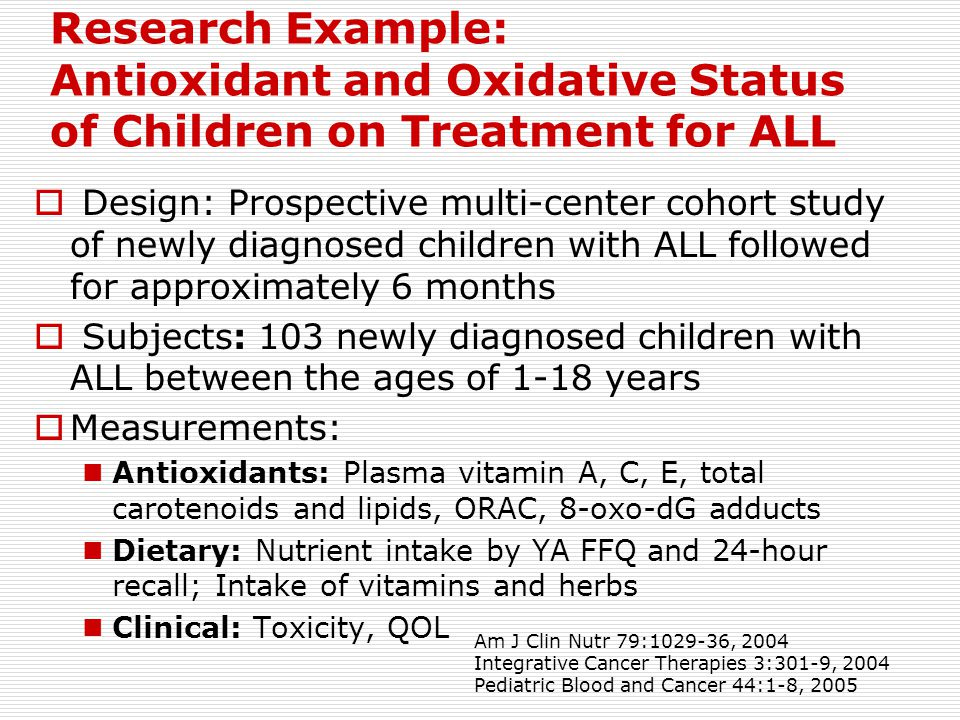 Research Example: Antioxidant and Oxidative Status of Children on Treatment for ALL  Design: Prospective multi-center cohort study of newly diagnosed